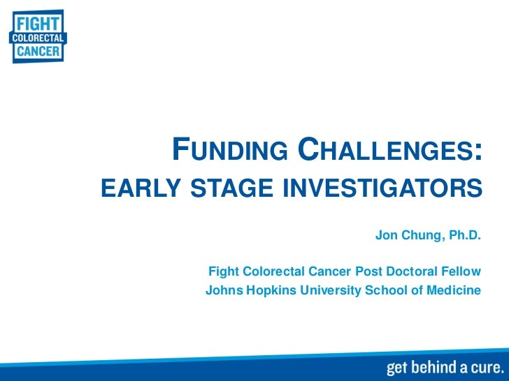 FUNDING CHALLENGES:EARLY STAGE INVESTIGATORS                                 Jon Chung, Ph.D.      Fight Colorectal Cancer...