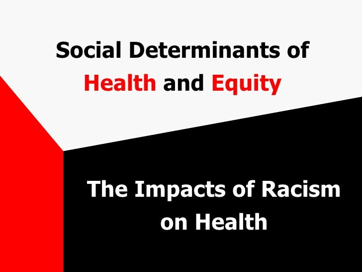 Social Determinants of  Health  and  Equity The Impacts of Racism on Health