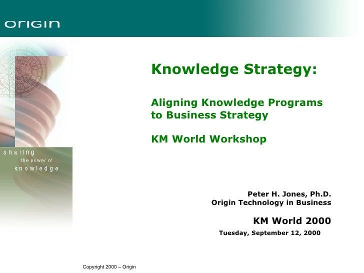<ul><li>Knowledge Strategy: </li></ul><ul><li>Aligning Knowledge Programs  to Business Strategy   </li></ul><ul><li>KM Wor...