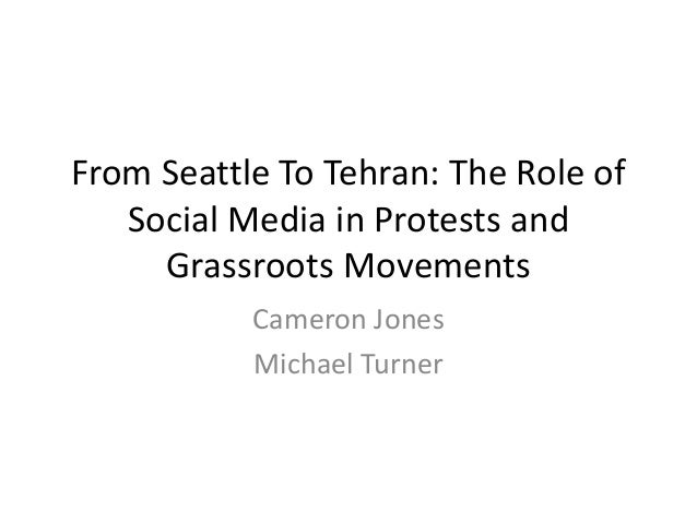 From Seattle To Tehran: The Role of Social Media in Protests and Grassroots Movements Cameron Jones Michael Turner