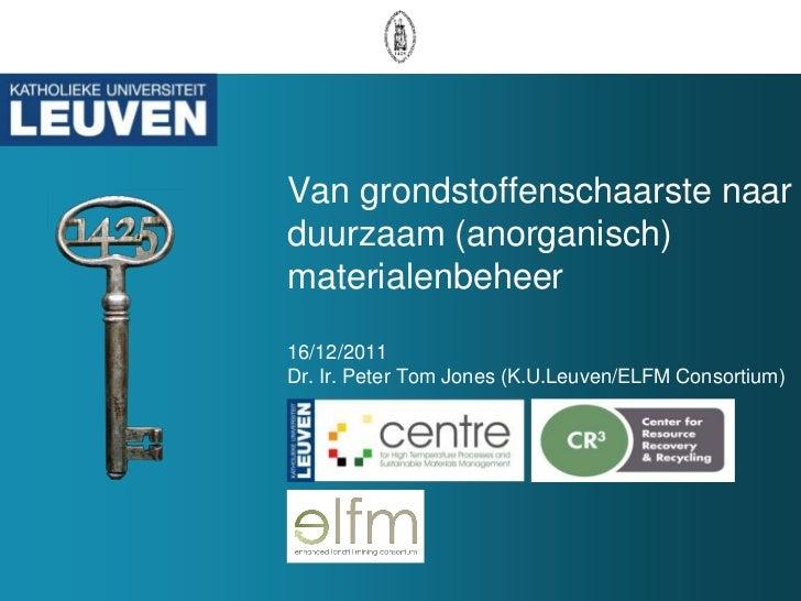 Van grondstoffenschaarste naarduurzaam (anorganisch)materialenbeheer16/12/2011Dr. Ir. Peter Tom Jones (K.U.Leuven/ELFM Con...