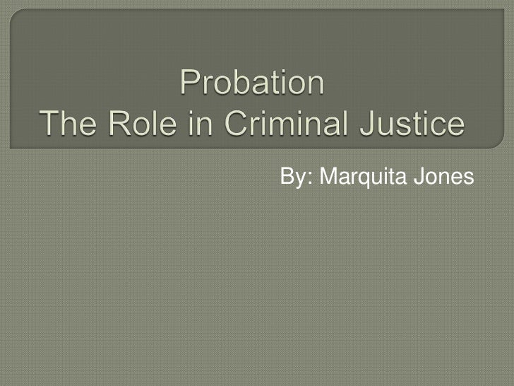 ProbationThe Role in Criminal Justice<br />By: Marquita Jones <br />