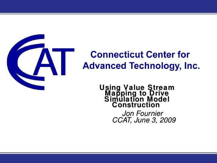 Using Value Stream Mapping to Drive Simulation Model Construction   Jon Fournier  CCAT, June 3, 2009
