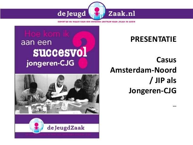PRESENTATIE Casus Amsterdam-Noord / JIP als Jongeren-CJG ...