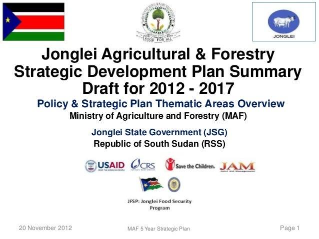 Jonglei Agricultural & ForestryStrategic Development Plan Summary         Draft for 2012 - 2017     Policy & Strategic Pla...