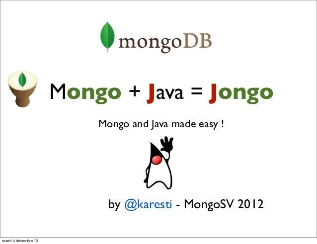 Mongo + Java = Jongo                          Mongo and Java made easy !                            by @karesti - MongoSV ...