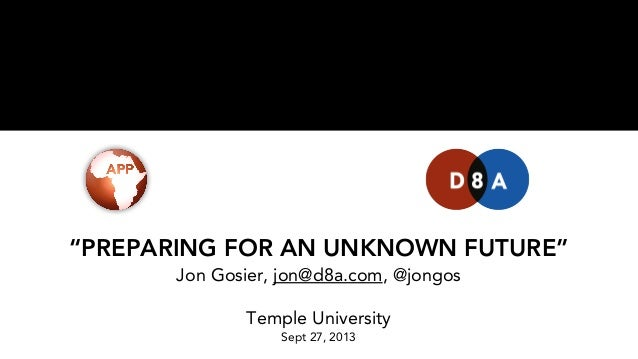 """PREPARING FOR AN UNKNOWN FUTURE"" Jon Gosier, jon@d8a.com, @jongos Temple University Sept 27, 2013"