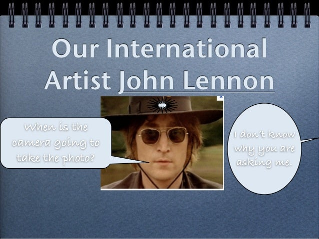 Our International     Artist John Lennon  When is the                   I don't knowcamera going to    why you are take th...