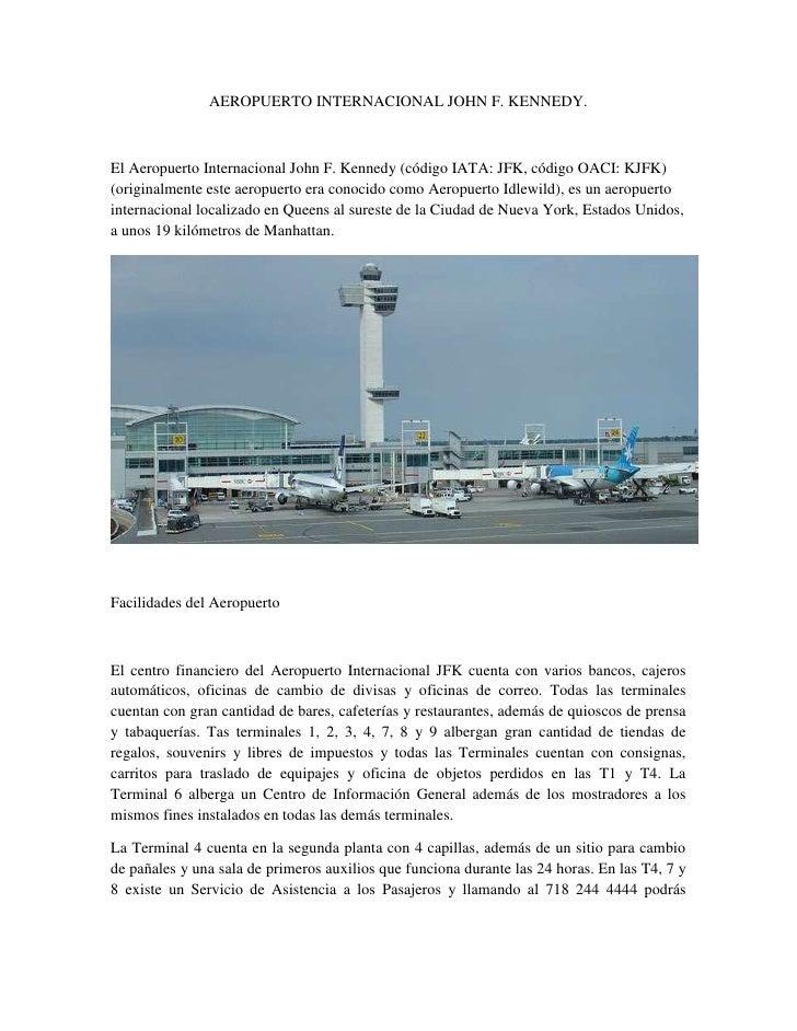 AEROPUERTO INTERNACIONAL JOHN F. KENNEDY.El Aeropuerto Internacional John F. Kennedy (código IATA: JFK, código OACI: KJFK)...
