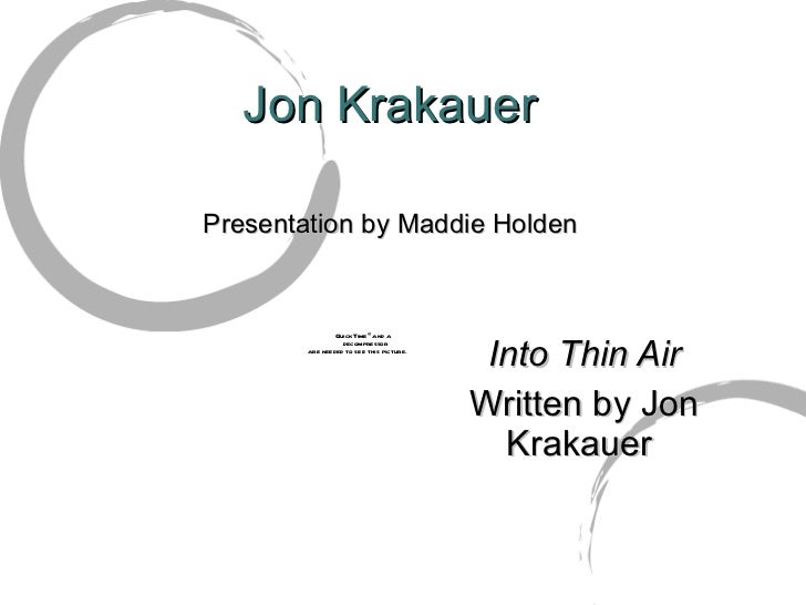 characters in jon krakauers into thin air Into thin air is the definitive account of the deadliest season in the history of everest by the acclaimed journalist and author of the bestseller into the wild on assignment for outside magazine to report on the growing commercialization of the mountain, krakauer, an accomplished climber, went to the himalayas as a client of rob hall, the most.