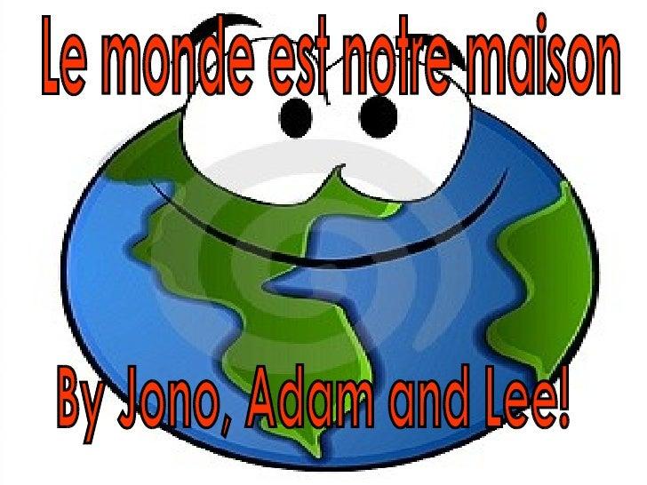 Le monde est notre maison  By Jono, Adam and Lee!