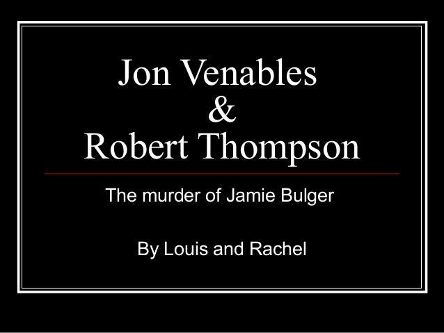 Jon Venables & Robert Thompson The murder of Jamie Bulger By Louis and Rachel
