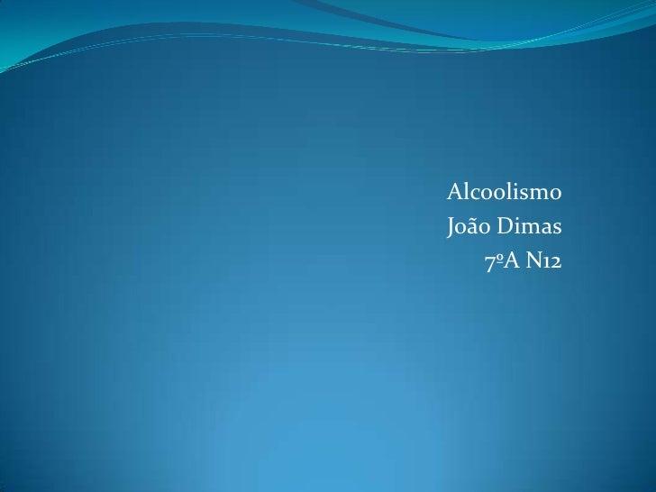 Alcoolismo<br />João Dimas<br />7ºA N12<br />