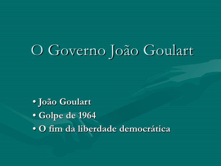 O Governo João Goulart •  João Goulart •   Golpe de 1964 •   O fim da liberdade democrática