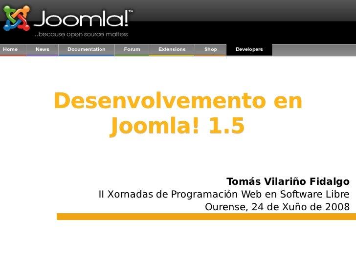 Desenvolvemento en Joomla! 1.5 Tomás Vilariño Fidalgo II Xornadas de Programación Web en Software Libre Ourense, 24 de Xuñ...