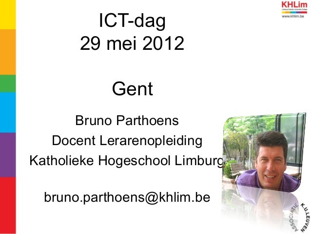ICT-dag29 mei 2012GentBruno ParthoensDocent LerarenopleidingKatholieke Hogeschool Limburgbruno.parthoens@khlim.be