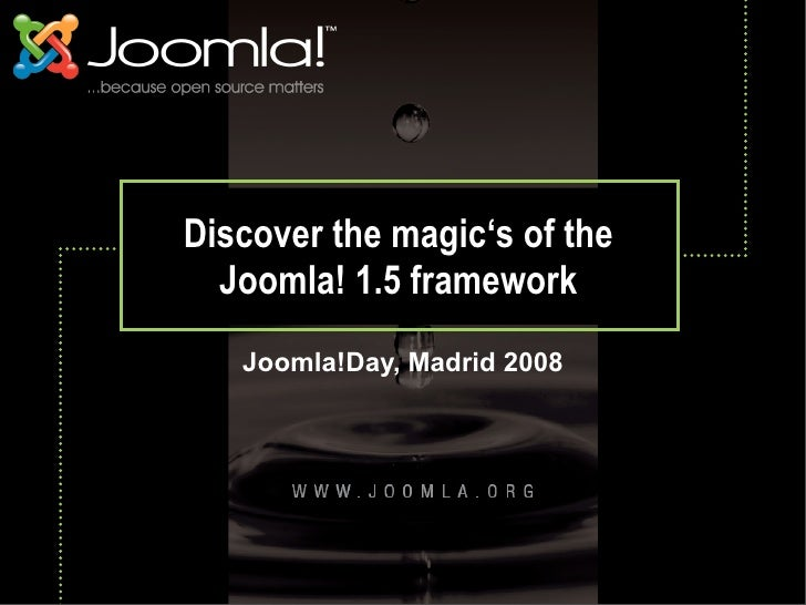 Discover the magic's of the   Joomla! 1.5 framework    Joomla!Day, Madrid 2008