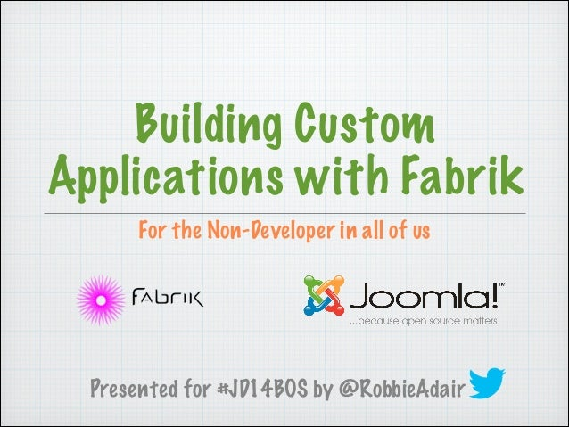 For the Non-Developer in all of us Building Custom Applications with Fabrik Presented for #JD14BOS by @RobbieAdair