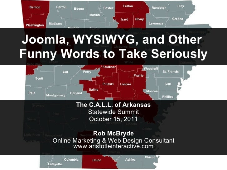 Joomla, WYSIWYG, and Other  Funny Words to Take Seriously The C.A.L.L. of Arkansas Statewide Summit October 15, 2011 Rob M...