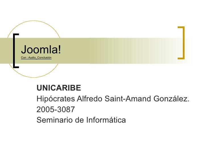 Joomla! Con : Audio_Conclusión UNICARIBE Hipócrates Alfredo Saint-Amand González. 2005-3087 Seminario de Informática
