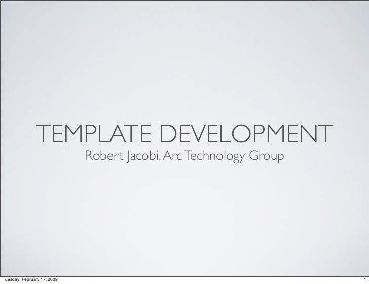 TEMPLATE DEVELOPMENT                              Robert Jacobi, Arc Technology Group     Tuesday, February 17, 2009      ...