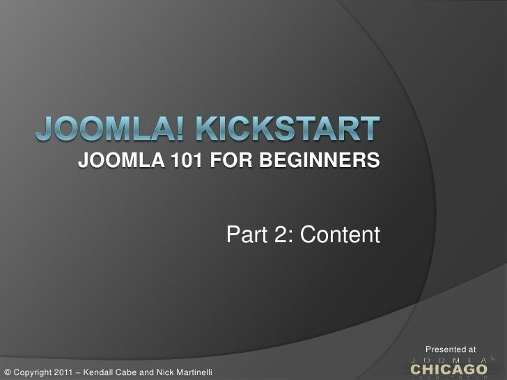 Joomla! KickstartJoomla 101 for Beginners<br />Part 2: Content<br />Presented at<br />© Copyright 2011 – Kendall Cabe and ...