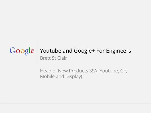 Youtube and Google+ For Engineers Brett St Clair Head of New Products SSA (Youtube, G+, Mobile and Display)  February 2013...