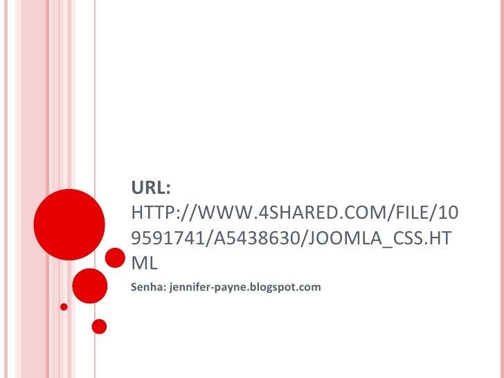 URL:  HTTP://WWW.4SHARED.COM/FILE/109591741/A5438630/JOOMLA_CSS.HTML  Senha: jennifer-payne.blogspot.com