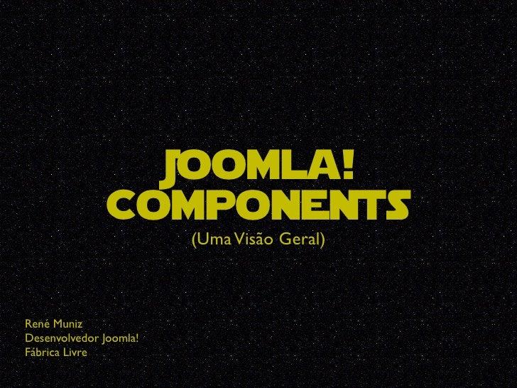 Joomla!                Components                         (Uma Visão Geral)    René Muniz Desenvolvedor Joomla! Fábrica Li...