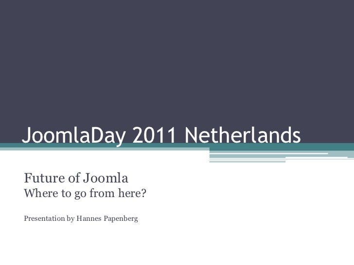 JoomlaDay 2011 Netherlands<br />Future of JoomlaWhere to go from here?Presentation by HannesPapenberg<br />
