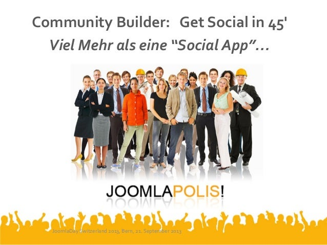"Community Builder: Get Social in 45' Viel Mehr als eine ""Social App""… JoomlaDay Switzerland 2013, Bern, 21. September 2013"