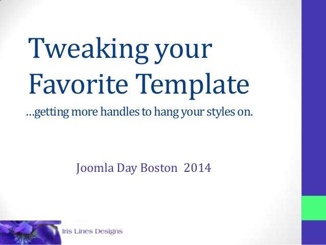 Tweaking your Favorite Template Barb Ackemann IrisLines.com …gettingmorehandlestohangyourstyleson. Joomla Day Boston 2014