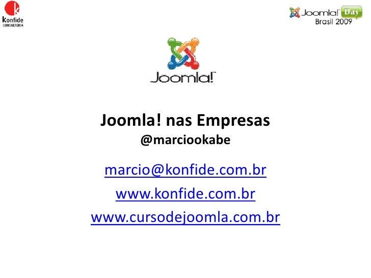 Joomla! nas Empresas@marciookabe<br />marcio@konfide.com.br<br />www.konfide.com.br<br />www.cursodejoomla.com.br<br />