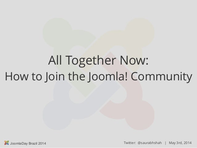 May 3rd, 2014JoomlaDay Brazil 2014 Twitter: @saurabhshah | All Together Now: How to Join the Joomla! Community