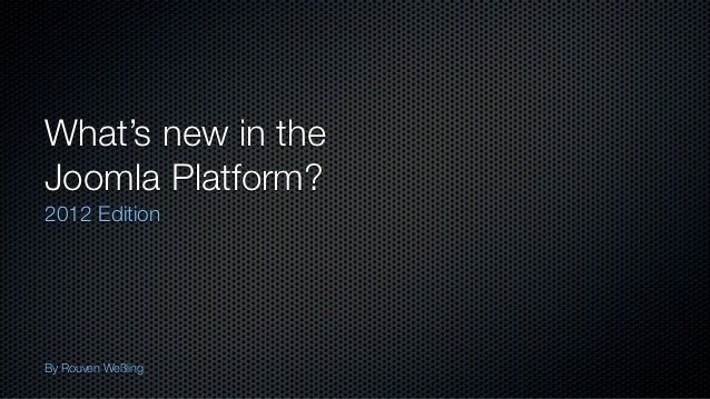 What's new in theJoomla Platform?2012 EditionBy Rouven Weßling