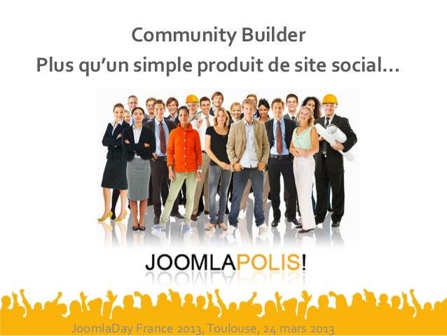 Community BuilderPlus qu'un simple produit de site social…JoomlaDay France 2013,Toulouse, 24 mars 2013