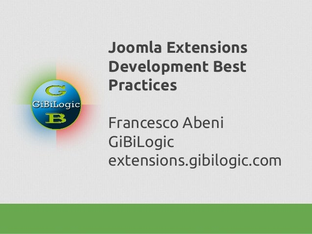 Joomla Extensions Development Best Practices Francesco Abeni GiBiLogic extensions.gibilogic.com