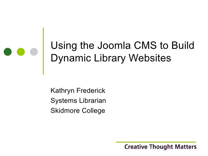 Using the Joomla CMS to Build Dynamic Library Websites Kathryn Frederick Systems Librarian Skidmore College
