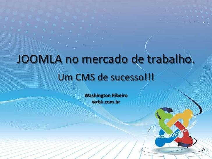 JOOMLA no mercado de trabalho.<br />Um CMS de sucesso!!!<br />Washington Ribeirowrbk.com.br<br />