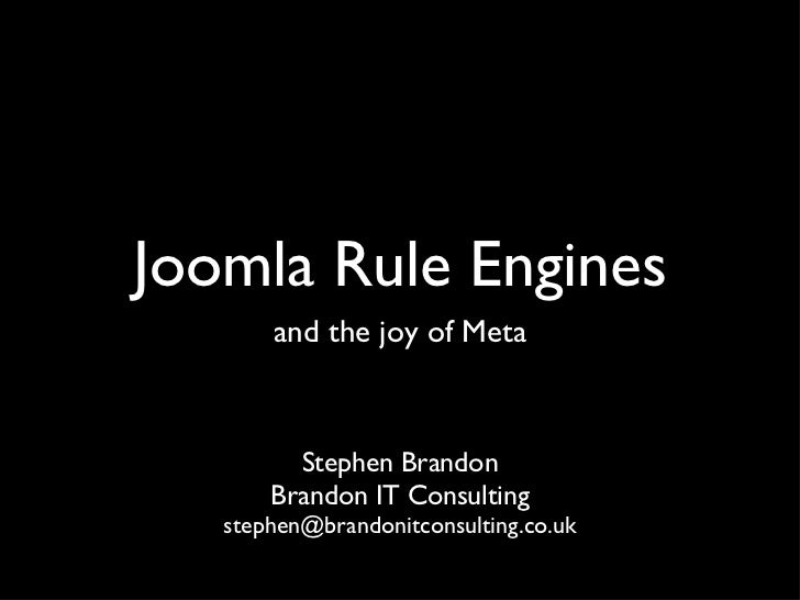 Joomla Rule Engines <ul><li>and the joy of Meta </li></ul><ul><li>Stephen Brandon </li></ul><ul><li>Brandon IT Consulting ...