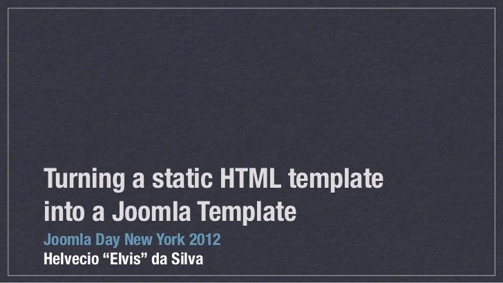 "Turning a static HTML templateinto a Joomla TemplateJoomla Day New York 2012Helvecio ""Elvis"" da Silva"