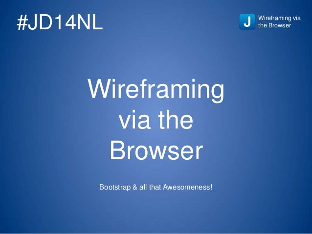 Wireframing via the Browser Bootstrap & all that Awesomeness! Wireframing via the Browser#JD14NL