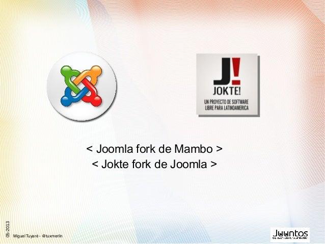 < Joomla fork de Mambo >< Jokte fork de Joomla >Miguel Tuyaré - @tuxmerlin05-2013