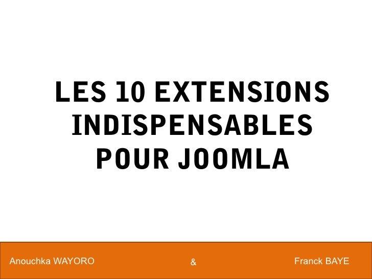 LES 10 EXTENSIONS        INDISPENSABLES          POUR JOOMLAAnouchka WAYORO   &   Franck BAYE