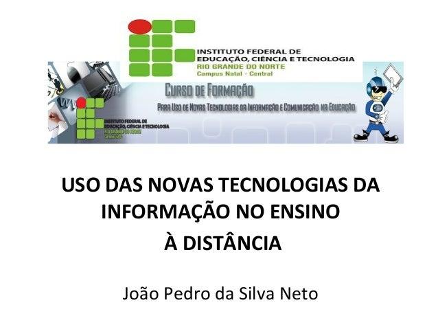 USO DAS NOVAS TECNOLOGIAS DA INFORMAÇÃO NO ENSINO À DISTÂNCIA João Pedro da Silva Neto