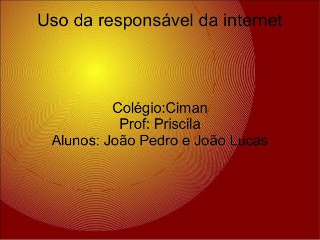 Colégio:Ciman Prof: Priscila Alunos: João Pedro e João Lucas Uso da responsável da internet