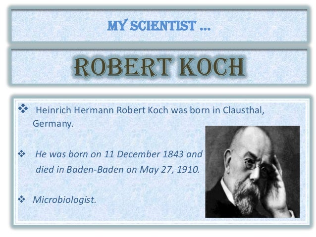 ROBERT kOCH  Heinrich Hermann Robert Koch was born in Clausthal, Germany.  He was born on 11 December 1843 and died in B...