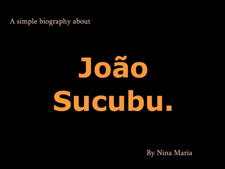 A simple  biography  about João Sucubu. By Nina Maria .