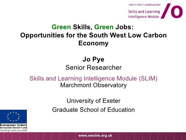 Green  Skills,  Green  Jobs:  Opportunities for the South West Low Carbon Economy Jo Pye Senior Researcher Skills and Lear...