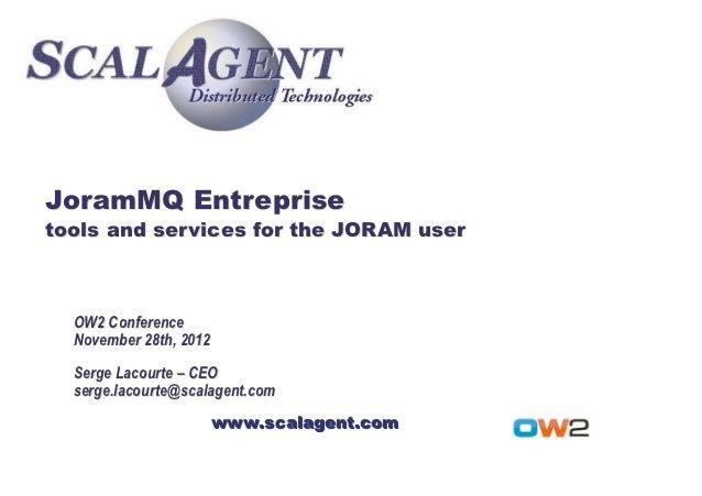 JoramMQ Entreprisetools and services for the JORAM user  OW2 Conference  November 28th, 2012  Serge Lacourte – CEO  serge....